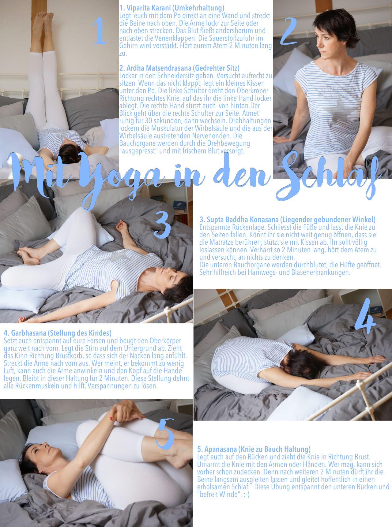 """1. Viparita Karani (Umkehrhaltung) Legt euch mit dem Po direkt an eine Wand und streckt die Beine nach oben. Die Arme lockr zur Seite oder nach oben strecken. Das Blut fließt andersherum und entlastet die Venenklappen. Die Sauerstoffzufuhr im Gehirn wird verstärkt. Hört eurem Atem 2 Minuten lang zu. 2. Ardha Matsendrasana (Gedrehter Sitz) Locker in den Schneidersitz gehen. Versucht aufrecht zu sitzen. Wenn das nicht klappt, legt ein kleines Kissen unter den Po. Die linke Schulter dreht den Oberkröper Richtung rechtes Knie, auf das ihr die linke Hand locker ablegt. Die rechte Hand stützt euch von hinten.Der Blick geht über die rechte Schulter zur Seite. Atmet ruhig für 30 sekunden, dann wechseln. Drehhaltungen lockern die Muskulatur der Wirbelsäule und die aus der Wirbelsäule austretenden Nervenenden. Die Bauchorgane werden durch die Drehbewegung """"ausgepresst"""" und mit frischem Blut versorgt. 3. Supta Baddha Konasana (Liegender gebundener Winkel) Entspannte Rückenlage. Schliesst die Füße und lasst die Knie zu den Seiten fallen. Könnt ihr sie nicht weit genug öffnen, dass sie die Matratze berühren, stützt sie mit Kissen ab. Ihr sollt völlig loslassen können. Verharrt so 2 Minuten lang, hört dem Atem zu und versucht, an nichts zu denken. Die unteren Bauchorgane werden durchblutet, die Hüfte geöffnet. Sehr hilfreich bei Harnwegs- und Blasenerkrankungen. 4. Garbhasana (Stellung des Kindes) Setzt euch entspannt auf eure Fersen und beugt den Oberkörper ganz weit nach vorn. Legt die Stirn auf dem Untergrund ab. Zieht das Kinn Richtung Brustkorb, so dass sich der Nacken lang anfühlt. Streckt die Arme nach vorn aus. Wer meint, er bekommt zu wenig Luft, kann auch die Arme anwinkeln und den Kopf auf die Hände legen. Bleibt in dieser Haltung für 2 Minuten. Diese Stellung dehnt alle Rückenmuskeln und hilft, Verspannungen zu lösen. 5. Apanasana (Knie zu Bauch Haltung) Legt euch auf den Rücken und zieht die Knie in Richtung Brust. Umarmt die Knie mit den Armen oder Händen. Wer mag, """